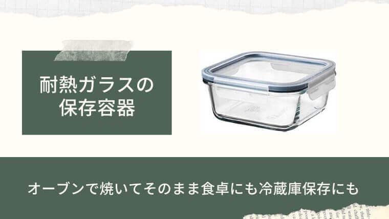 ガラス製の耐熱容器…調理したらそのまま食卓にも冷蔵保存にも