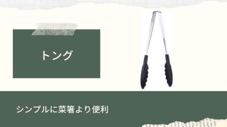 トング…シンプルに菜箸より便利