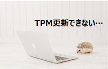 パソコン素人がTPM更新がうまくいかない場合にどう対処したか?