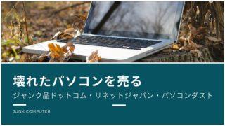 壊れたパソコンの買取(ジャンク品ドットコム・リネットジャパン・パソコンダスト)